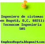 Ingeniero de sistemas en Bogotá, D.C. &8211; Tecnocom Ingenieria SAS