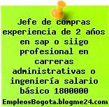 Jefe de compras experiencia de 2 años en sap o siigo profesional en carreras administrativas o ingeniería salario básico 1800000