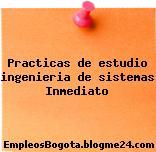 Practicas de estudio ingenieria de sistemas Inmediato