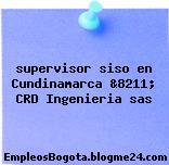 supervisor siso en Cundinamarca &8211; CRD Ingenieria sas