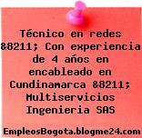 Técnico en redes &8211; Con experiencia de 4 años en encableado en Cundinamarca &8211; Multiservicios Ingenieria SAS