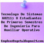 Tecnologo De Sistemas &8211; O Estudiantes De Primeros Semestres De Ingenieria Para Auxiliar Operativo