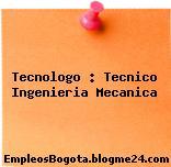 Tecnologo : Tecnico Ingenieria Mecanica