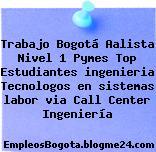Trabajo Bogotá Aalista Nivel 1 Pymes Top Estudiantes ingenieria Tecnologos en sistemas labor via Call Center Ingeniería