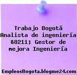 Trabajo Bogotá Analista de ingeniería &8211; Gestor de mejora Ingeniería
