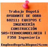 Trabajo Bogotá AYUDANTE DE OBRA &8211; EQUIPOS E INGENIERÍA CONSTRUCCIÓN SAS-TERMOCANDELARIA | F358 Ingeniería