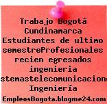 Trabajo Bogotá Cundinamarca Estudiantes de ultimo semestreProfesionales recien egresados ingenieria sistemastelecomunicaciones Ingeniería