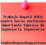 Trabajo Bogotá HSEQ cuatro horas nocturnas Importante Empresa de Ingeniería Ingeniería