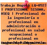 Trabajo Bogotá LQ-052]   PROFESIONAL SISOMA, HSEQ   Profesional de la ingeniería o profesional en administración o profesional en salud ocupacional o profesional en seguridad Ingeniería