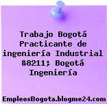 Trabajo Bogotá Practicante de ingeniería Industrial &8211; Bogotá Ingeniería