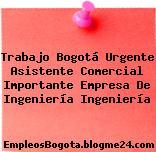 Trabajo Bogotá Urgente Asistente Comercial Importante Empresa De Ingeniería Ingeniería