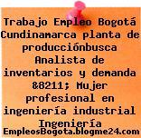Trabajo Empleo Bogotá Cundinamarca planta de producciónbusca Analista de inventarios y demanda &8211; Mujer profesional en ingeniería industrial Ingeniería