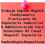 Trabajo Empleo Bogotá Cundinamarca Practicante De Ingeniería Industrial O Administración Para Soluciones Al Canal (Bogotá) Ingeniería