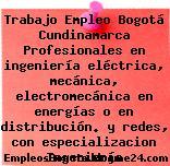 Trabajo Empleo Bogotá Cundinamarca Profesionales en ingeniería eléctrica, mecánica, electromecánica en energías o en distribución. y redes, con especializacion Ingeniería