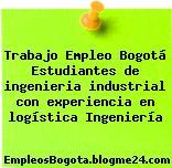 Trabajo Empleo Bogotá Estudiantes de ingenieria industrial con experiencia en logística Ingeniería