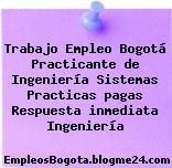 Trabajo Empleo Bogotá Practicante de Ingeniería Sistemas Practicas pagas Respuesta inmediata Ingeniería