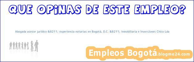 Abogada asesor jurídico &8211; experiencia notarias en Bogotá, D.C. &8211; Inmobiliaria e Inversiones Chico Lda