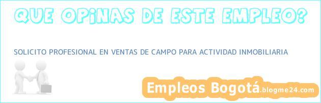 SOLICITO PROFESIONAL EN VENTAS DE CAMPO PARA ACTIVIDAD INMOBILIARIA