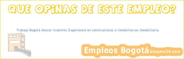 Trabajo Bogotá Asesor tramites Experiencia en constructoras o inmobiliarias Inmobiliaria