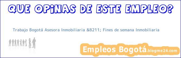 Trabajo Bogotá Asesora Inmobiliaria &8211; Fines de semana Inmobiliaria