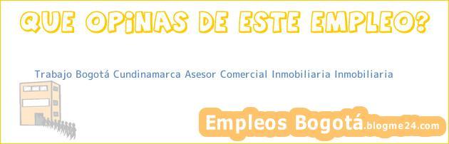 Trabajo Bogotá Cundinamarca ASESOR COMERCIAL INMOBILIARIA Inmobiliaria