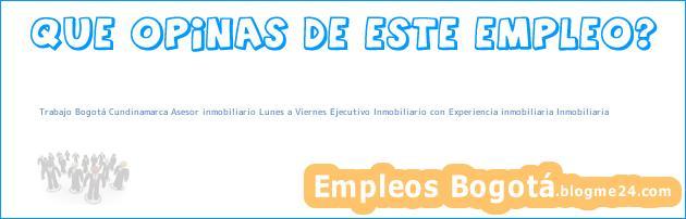 Trabajo Bogotá Cundinamarca Asesor inmobiliario Lunes a Viernes Ejecutivo Inmobiliario con Experiencia inmobiliaria Inmobiliaria