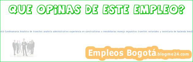 Trabajo Empleo Bogotá Cundinamarca Analista de tramites analista administrativo experiencia en constructoras o inmobiliarias manejo impuestos tramites notariales y secretaria de hacienda Inmobiliaria