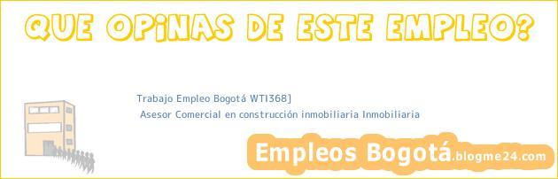 Trabajo Empleo Bogotá WTI368] | Asesor Comercial en construcción inmobiliaria Inmobiliaria