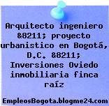 Arquitecto ingeniero &8211; proyecto urbanistico en Bogotá, D.C. &8211; Inversiones Oviedo inmobiliaria finca raíz