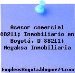 Asesor comercial &8211; Inmobiliario en Bogotá, D &8211; Megaksa Inmobiliaria