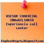 ASESOR COMERCIAL INMoBILIARIA Experiencia call center