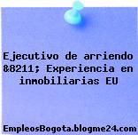 Ejecutivo de arriendo &8211; Experiencia en inmobiliarias EU