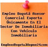 Empleo Bogotá Asesor Comercial Experto Únicamente En El Sector De Inmobiliaria Con Vehículo Inmobiliaria