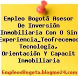 Empleo Bogotá Asesor De Inversión Inmobiliaria Con O Sin Experiencia_Teofrecemos Tecnología, Orientación Y Capacit Inmobiliaria