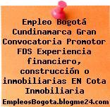 Empleo Bogotá Cundinamarca Gran Convocatoria Promotor FDS Experiencia financiero, construcción o inmobiliarias EN Cota Inmobiliaria
