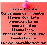 Empleo Bogotá Cundinamarca Promotor Tiempo Completo experiencia en construccion financiero, inmobiliaria Madelena Inmobiliaria