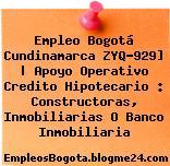 Empleo Bogotá Cundinamarca ZYQ-929] | Apoyo Operativo Credito Hipotecario : Constructoras, Inmobiliarias O Banco Inmobiliaria