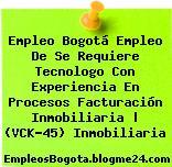 Empleo Bogotá Empleo De Se Requiere Tecnologo Con Experiencia En Procesos Facturación Inmobiliaria | (VCK-45) Inmobiliaria
