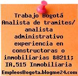 Trabajo Bogotá Analista de tramites/ analista administrativo experiencia en constructoras o inmobiliarias &8211; IA.515 Inmobiliaria
