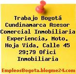 Trabajo Bogotá Cundinamarca Asesor Comercial Inmobiliaria Experiencia, Moto. Hoja Vida. Calle 45 29:79 Ofici Inmobiliaria