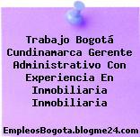 Trabajo Bogotá Cundinamarca Gerente Administrativo Con Experiencia En Inmobiliaria Inmobiliaria