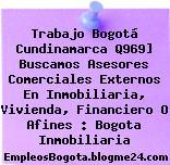 Trabajo Bogotá Cundinamarca Q969] Buscamos Asesores Comerciales Externos En Inmobiliaria, Vivienda, Financiero O Afines : Bogota Inmobiliaria