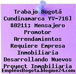Trabajo Bogotá Cundinamarca YV-716] &8211; Mensajero Promotor Arrendamientos Requiere Empresa Inmobiliaria Desarrollando Nuevos Proyect Inmobiliaria