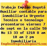 Trabajo Empleo Bogotá Auxiliar contable para inmobiliaria Urgente Tecnico o tecnologo presentarse viernes 7 de sept en la calle 59 No 13 33 of 121A 8 am 10 am 2 pm Inmobiliaria