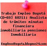 Trabajo Empleo Bogotá CD-69] &8211; Analista de trámites minutas financiera inmobiliaria pensiones Inmobiliaria