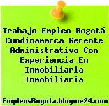 Trabajo Empleo Bogotá Cundinamarca Gerente Administrativo Con Experiencia En Inmobiliaria Inmobiliaria
