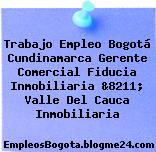 Trabajo Empleo Bogotá Cundinamarca Gerente Comercial Fiducia Inmobiliaria &8211; Valle Del Cauca Inmobiliaria