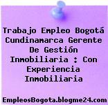 Trabajo Empleo Bogotá Cundinamarca Gerente De Gestión Inmobiliaria : Con Experiencia Inmobiliaria