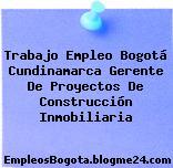 Trabajo Empleo Bogotá Cundinamarca Gerente De Proyectos De Construcción Inmobiliaria