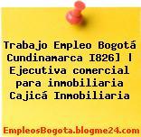 Trabajo Empleo Bogotá Cundinamarca I826] | Ejecutiva comercial para inmobiliaria Cajicá Inmobiliaria